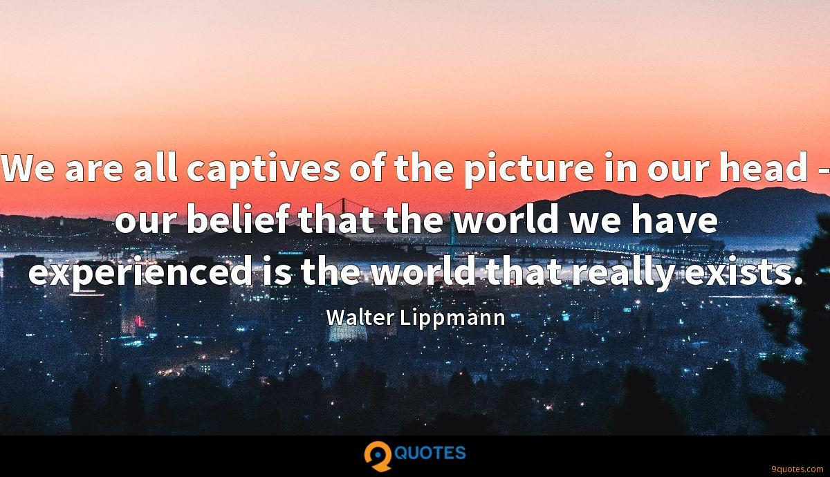 We are all captives of the picture in our head - our belief that the world we have experienced is the world that really exists.