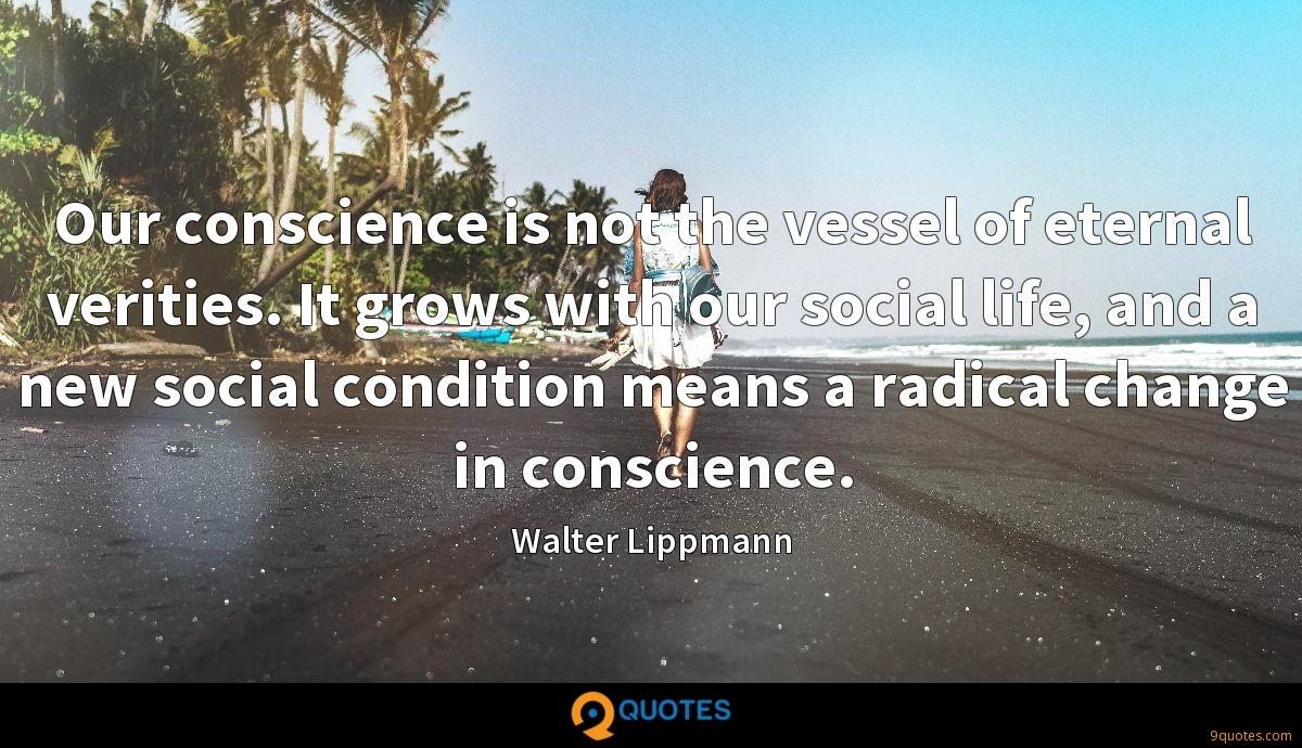 Our conscience is not the vessel of eternal verities. It grows with our social life, and a new social condition means a radical change in conscience.