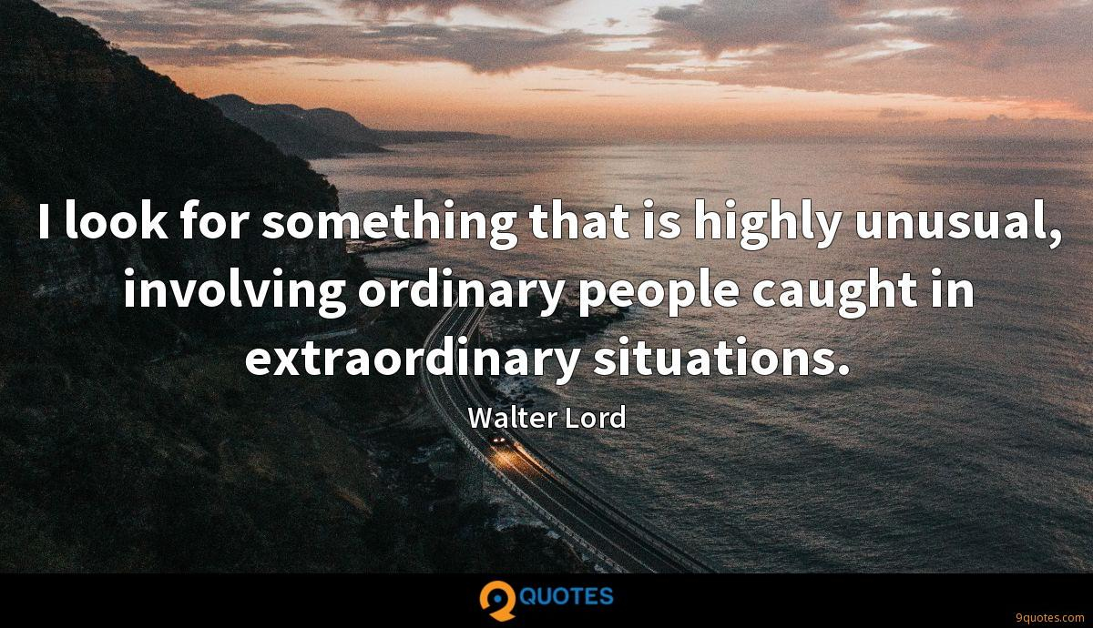 I look for something that is highly unusual, involving ordinary people caught in extraordinary situations.