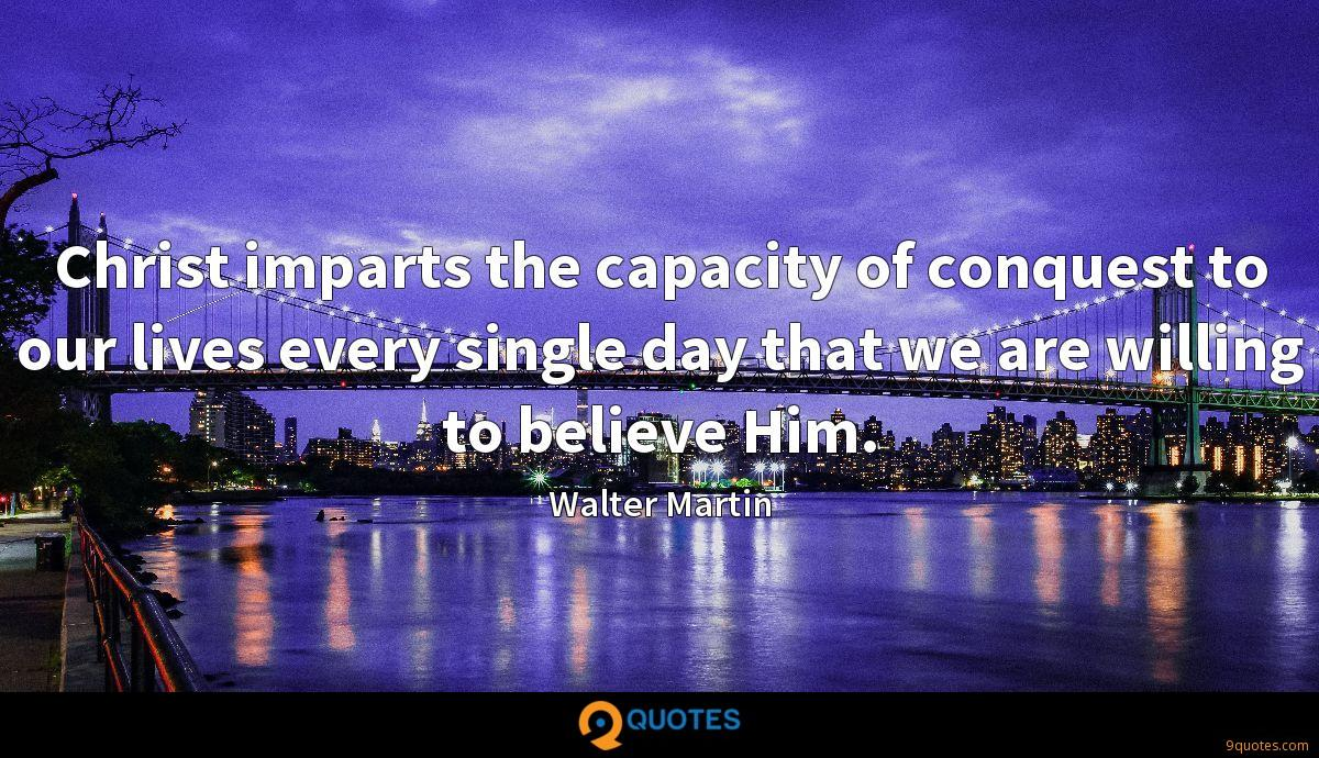 Christ imparts the capacity of conquest to our lives every single day that we are willing to believe Him.