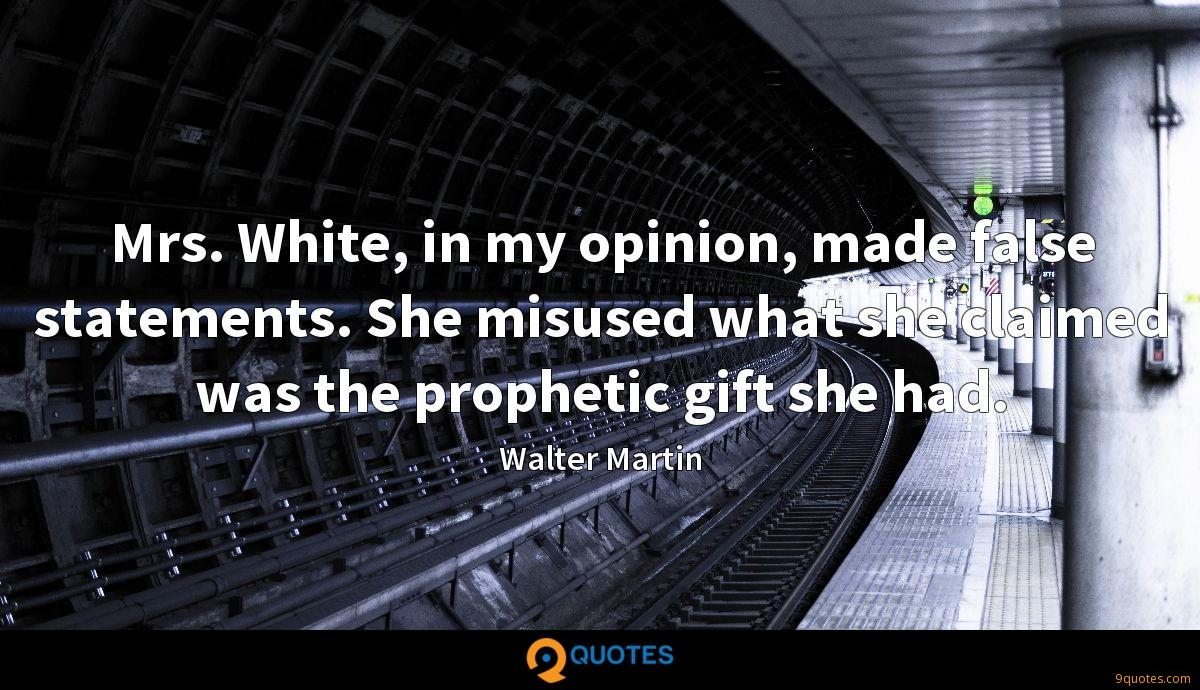 Mrs. White, in my opinion, made false statements. She misused what she claimed was the prophetic gift she had.