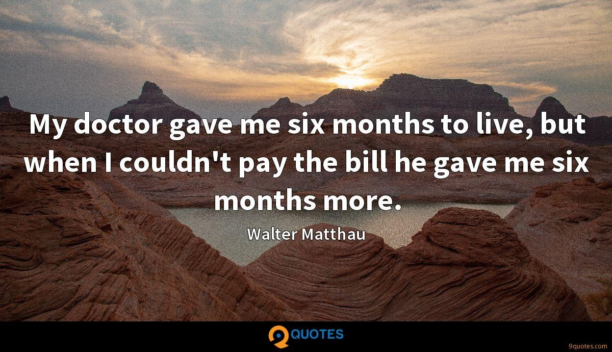 My doctor gave me six months to live, but when I couldn't pay the bill he gave me six months more.