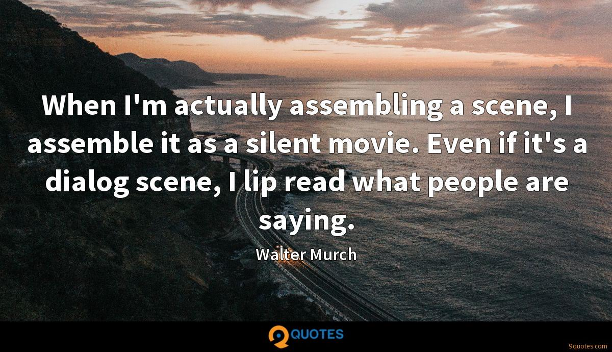 When I'm actually assembling a scene, I assemble it as a silent movie. Even if it's a dialog scene, I lip read what people are saying.