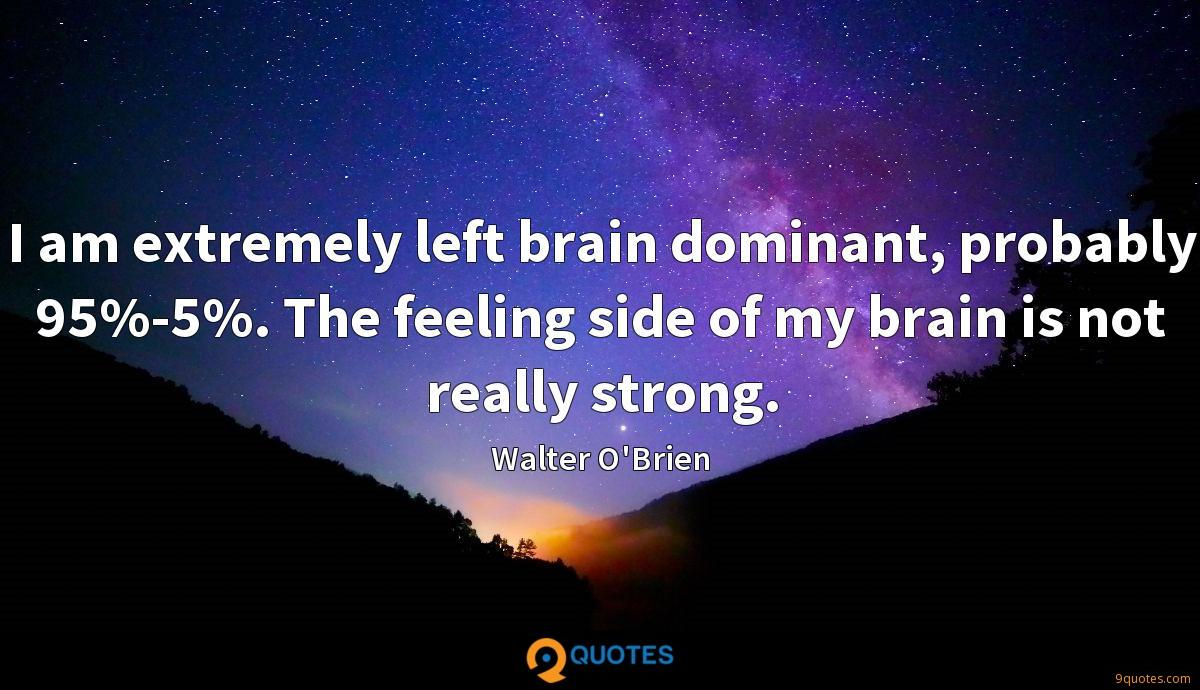 I am extremely left brain dominant, probably 95%-5%. The feeling side of my brain is not really strong.