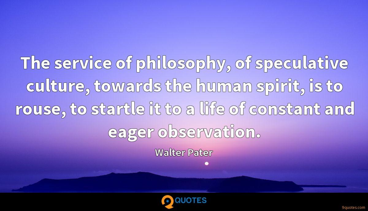 The service of philosophy, of speculative culture, towards the human spirit, is to rouse, to startle it to a life of constant and eager observation.