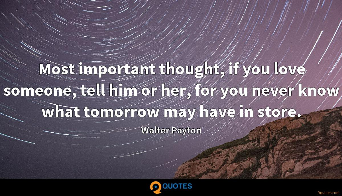 Most important thought, if you love someone, tell him or her, for you never know what tomorrow may have in store.
