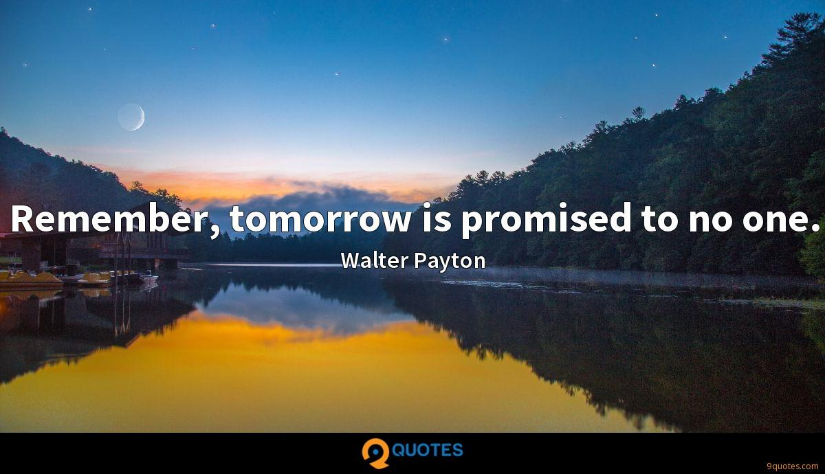 Remember, tomorrow is promised to no one.