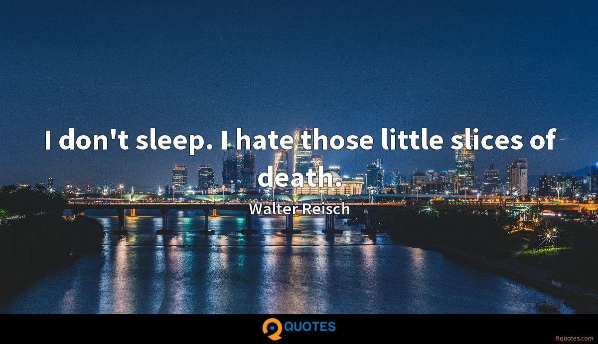 I don't sleep. I hate those little slices of death.