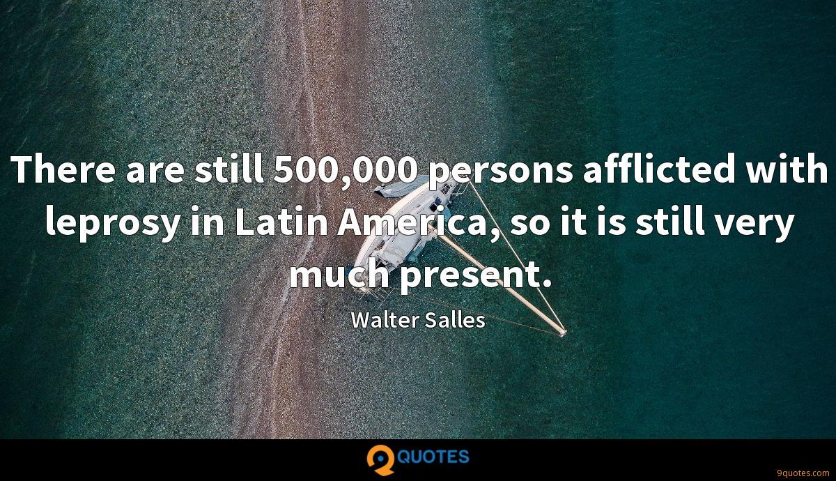 There are still 500,000 persons afflicted with leprosy in Latin America, so it is still very much present.
