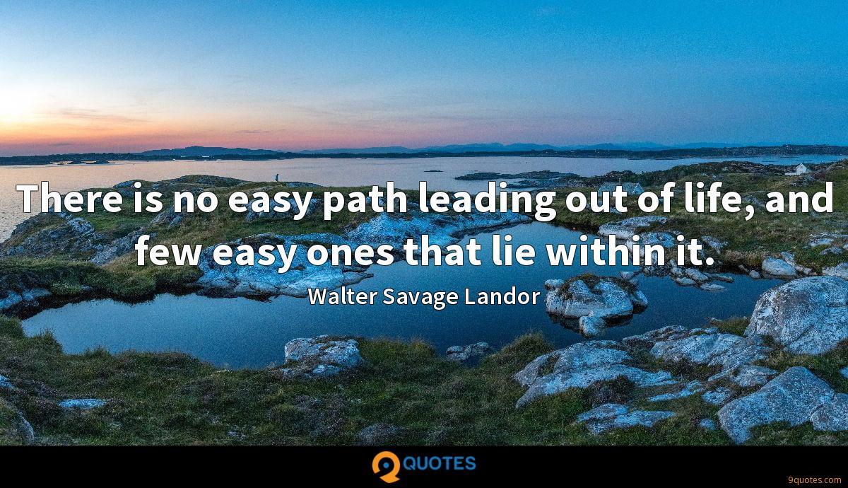 There is no easy path leading out of life, and few easy ones that lie within it.