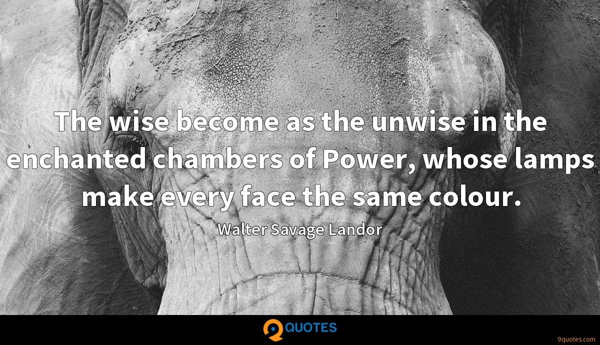The wise become as the unwise in the enchanted chambers of Power, whose lamps make every face the same colour.