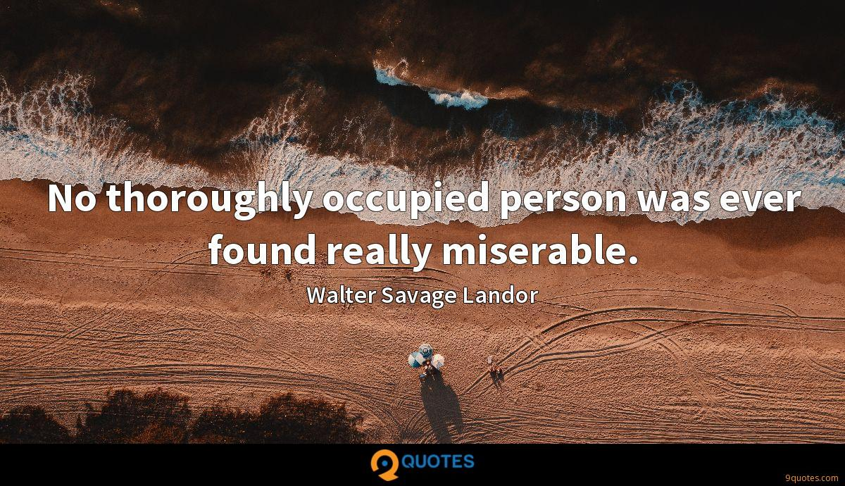 No thoroughly occupied person was ever found really miserable.