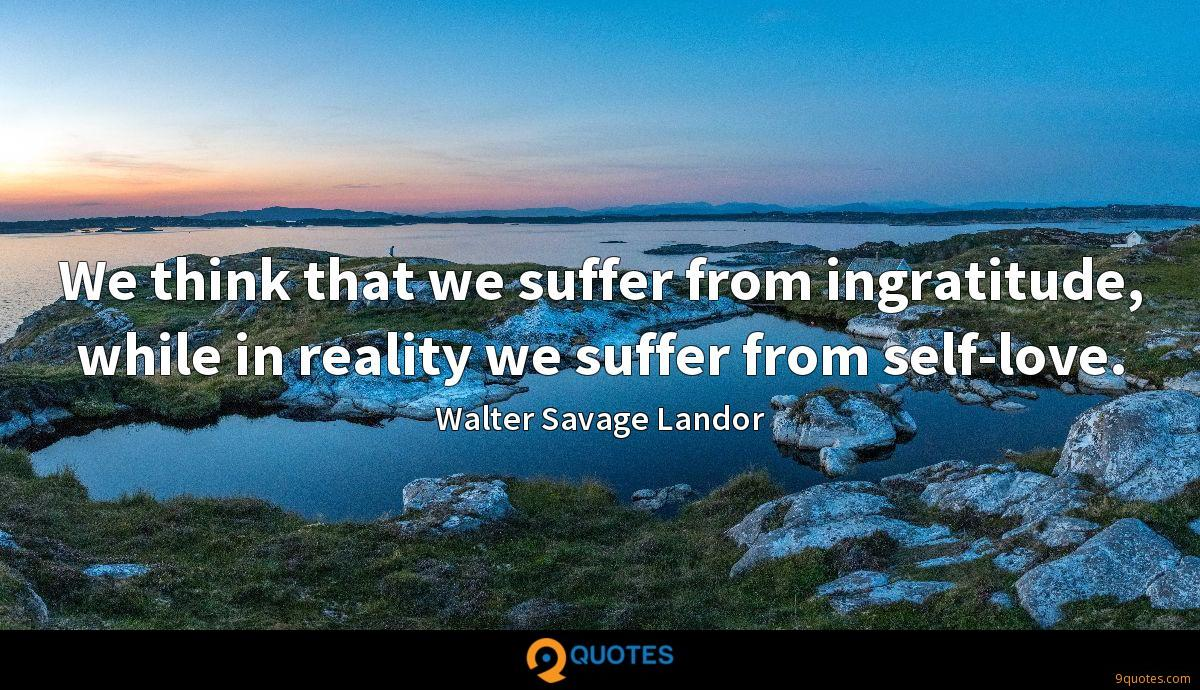 We think that we suffer from ingratitude, while in reality we suffer from self-love.