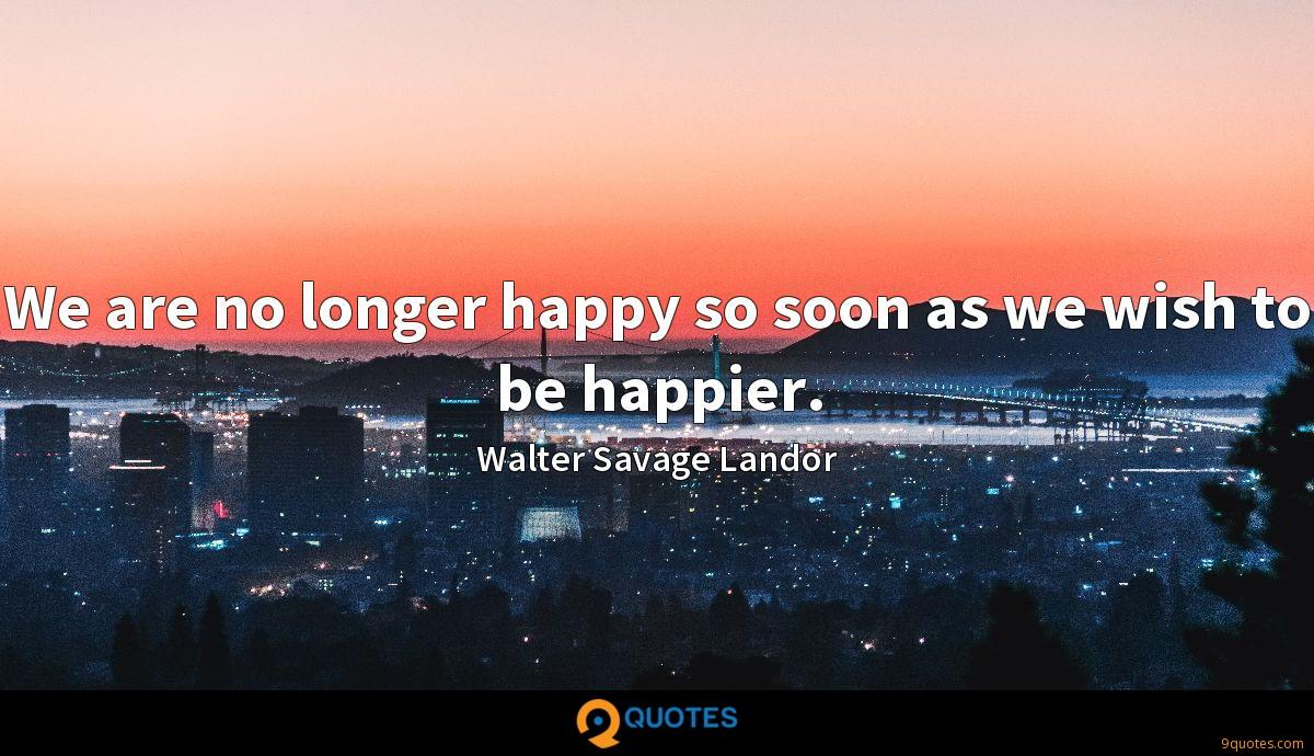 We are no longer happy so soon as we wish to be happier.