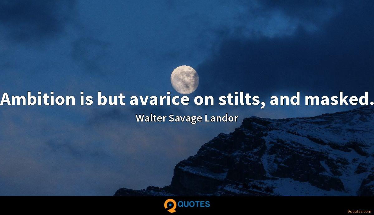 Ambition is but avarice on stilts, and masked.