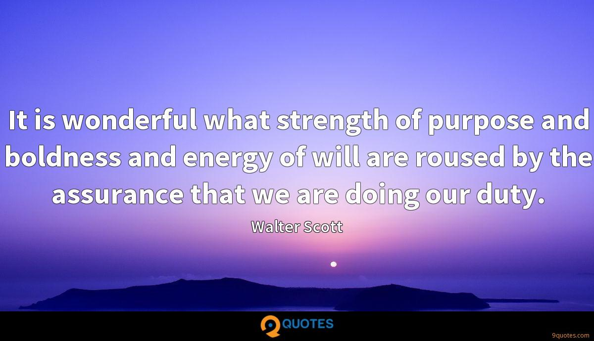 It is wonderful what strength of purpose and boldness and energy of will are roused by the assurance that we are doing our duty.