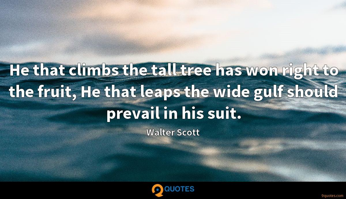 He that climbs the tall tree has won right to the fruit, He that leaps the wide gulf should prevail in his suit.