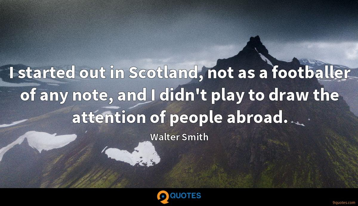 I started out in Scotland, not as a footballer of any note, and I didn't play to draw the attention of people abroad.