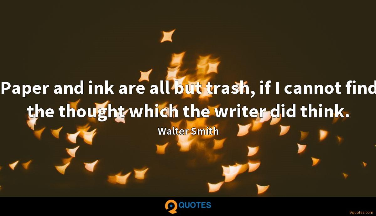 Paper and ink are all but trash, if I cannot find the thought which the writer did think.