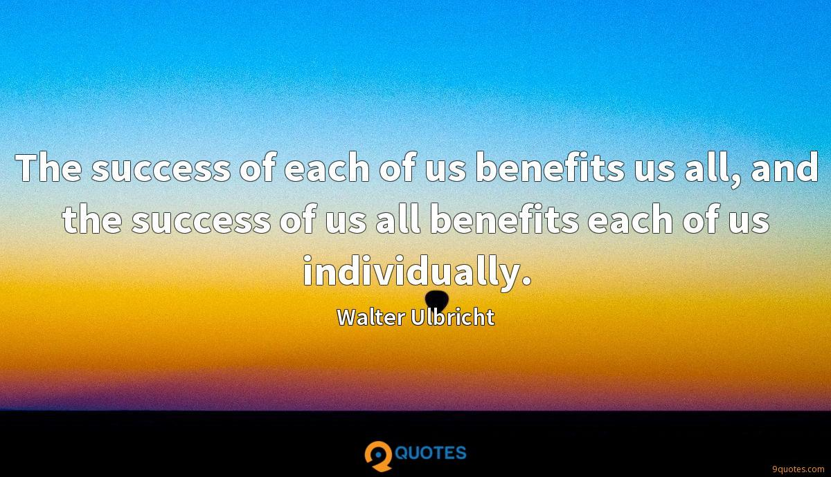 The success of each of us benefits us all, and the success of us all benefits each of us individually.