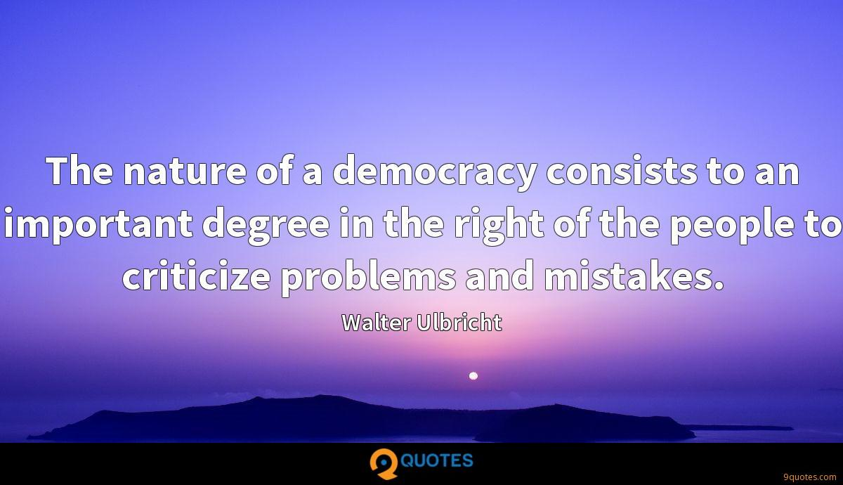 The nature of a democracy consists to an important degree in the right of the people to criticize problems and mistakes.