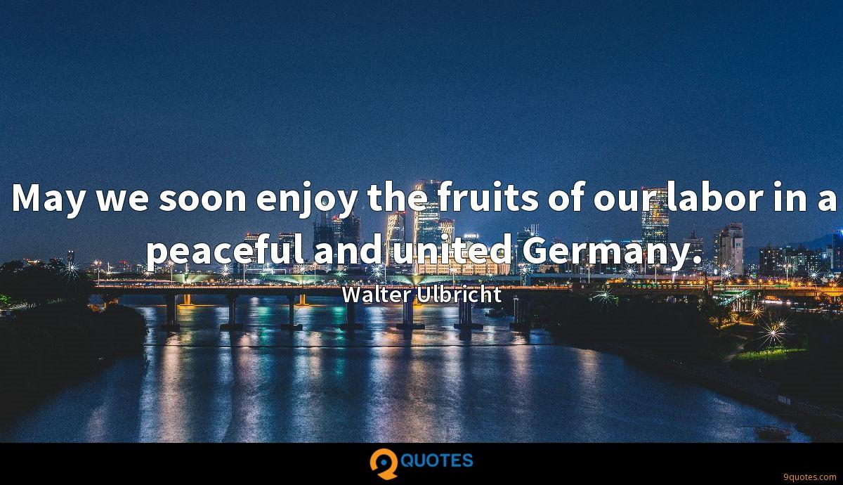 May we soon enjoy the fruits of our labor in a peaceful and united Germany.