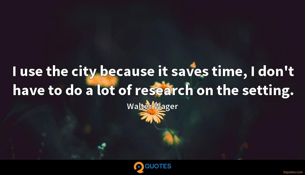 I use the city because it saves time, I don't have to do a lot of research on the setting.