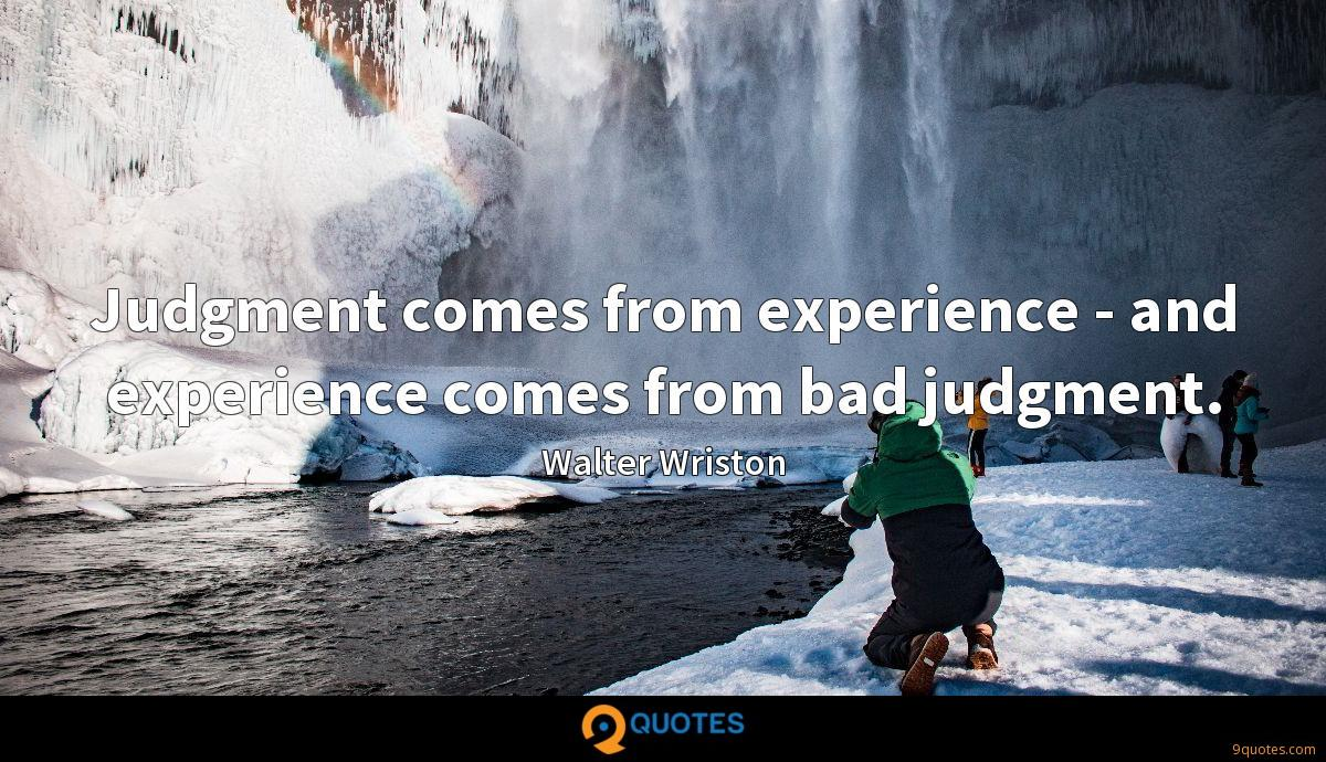Judgment comes from experience - and experience comes from bad judgment.