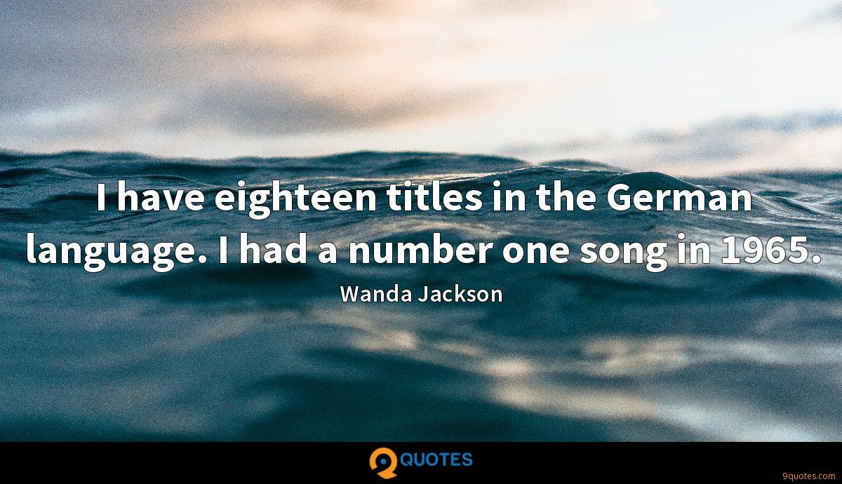 I have eighteen titles in the German language. I had a number one song in 1965.