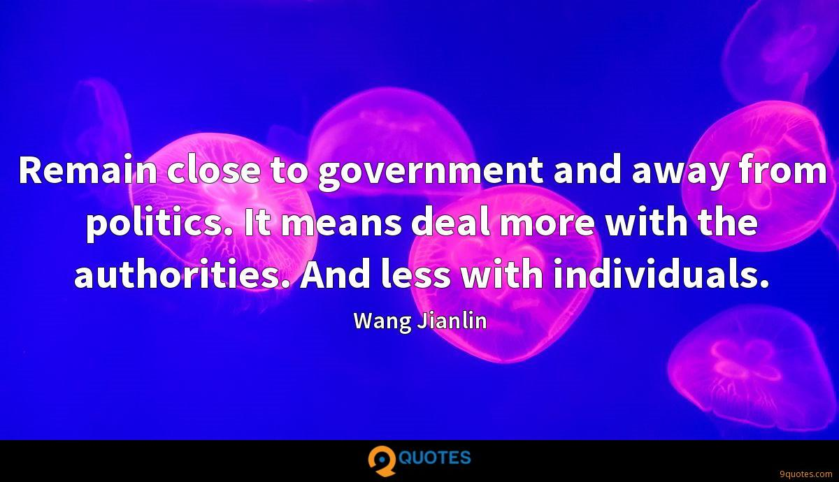 Remain close to government and away from politics. It means deal more with the authorities. And less with individuals.