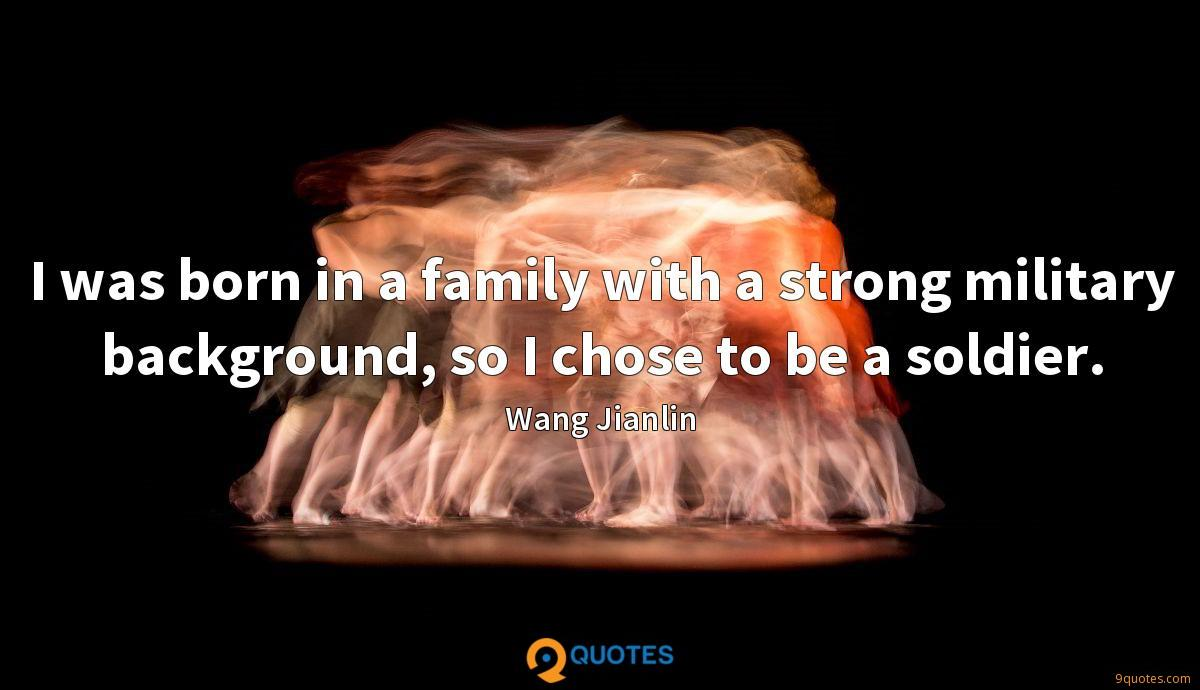 I was born in a family with a strong military background, so I chose to be a soldier.