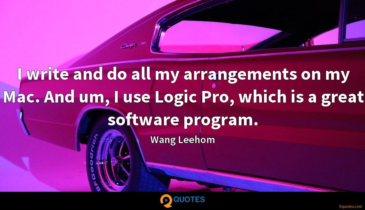I write and do all my arrangements on my Mac. And um, I use Logic Pro, which is a great software program.