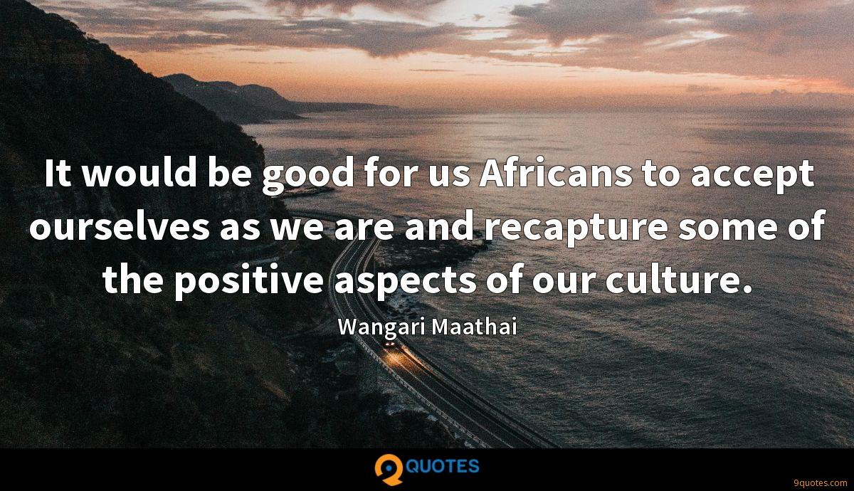 It would be good for us Africans to accept ourselves as we are and recapture some of the positive aspects of our culture.