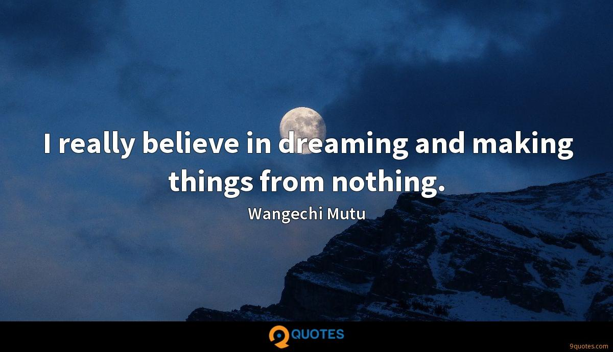 I really believe in dreaming and making things from nothing.