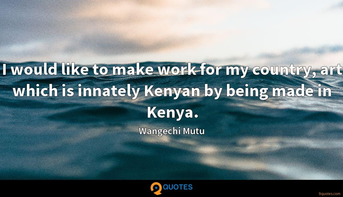 I would like to make work for my country, art which is innately Kenyan by being made in Kenya.