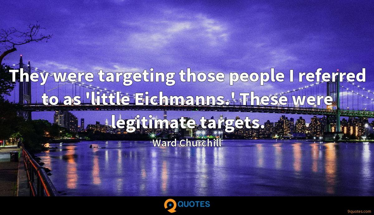 They were targeting those people I referred to as 'little Eichmanns.' These were legitimate targets.