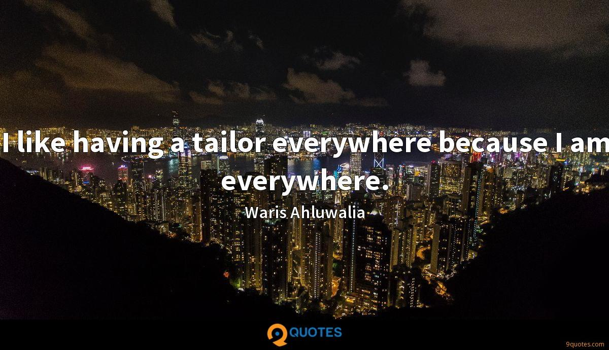 I like having a tailor everywhere because I am everywhere.