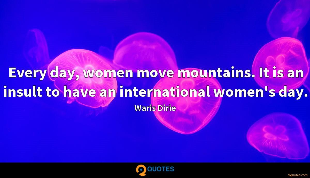 Every day, women move mountains. It is an insult to have an international women's day.