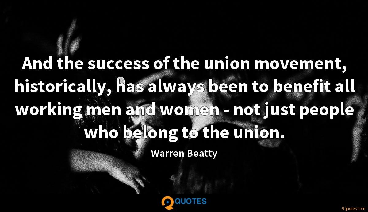 And the success of the union movement, historically, has always been to benefit all working men and women - not just people who belong to the union.