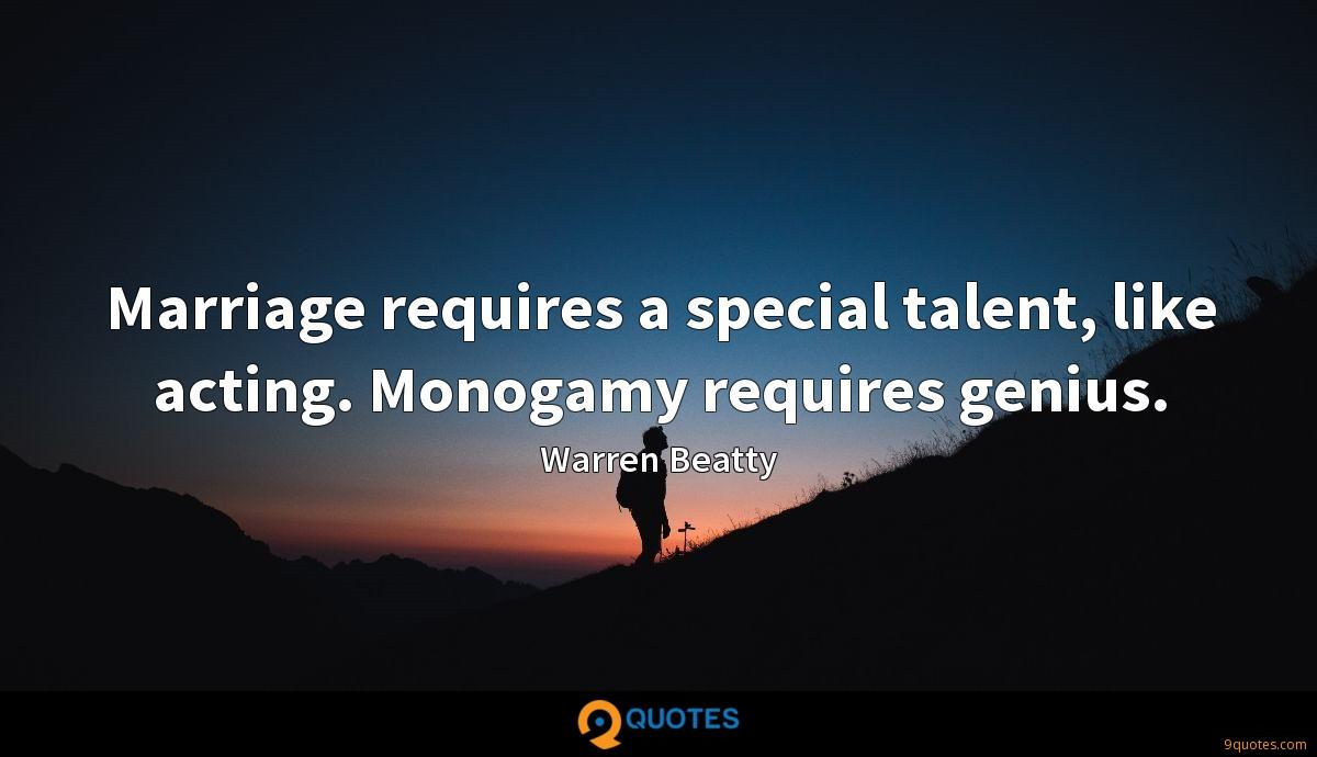 Marriage requires a special talent, like acting. Monogamy requires genius.