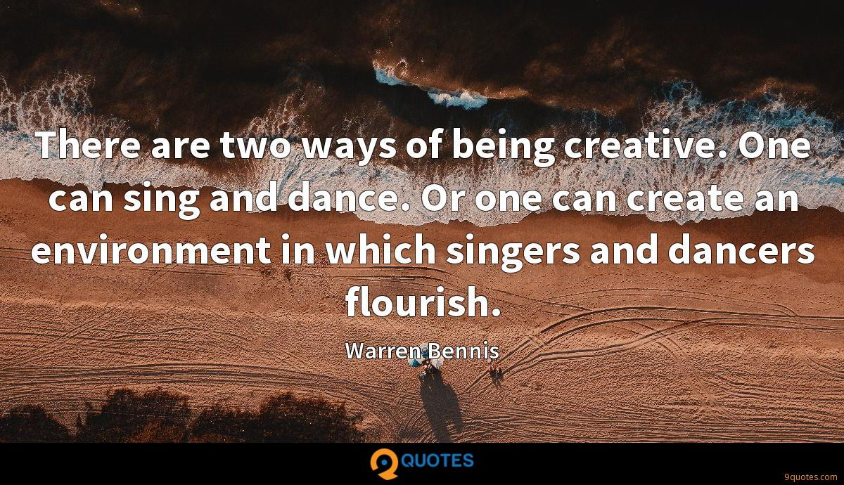 There are two ways of being creative. One can sing and dance. Or one can create an environment in which singers and dancers flourish.