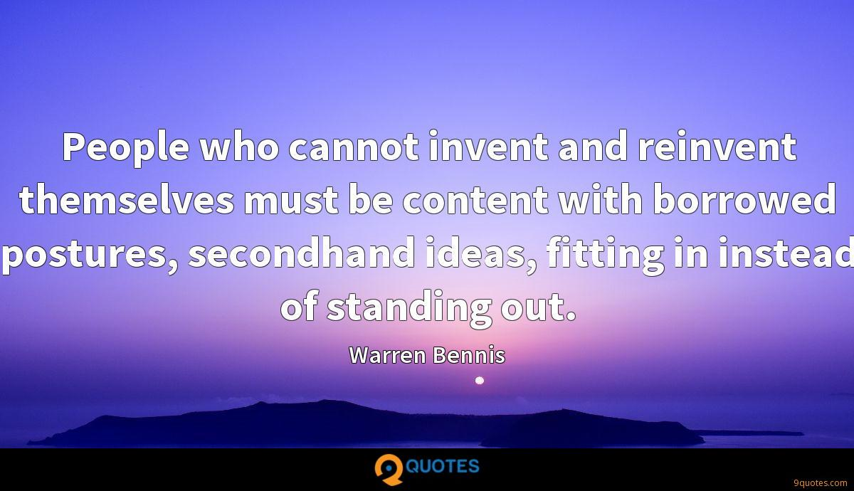 People who cannot invent and reinvent themselves must be content with borrowed postures, secondhand ideas, fitting in instead of standing out.