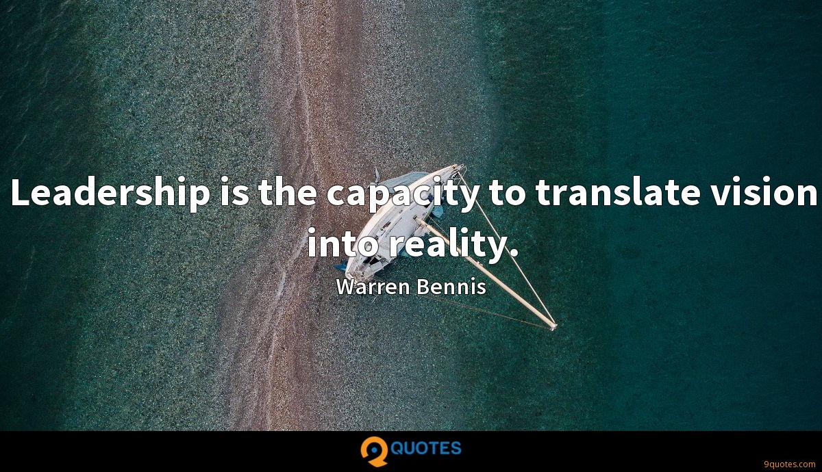 Leadership is the capacity to translate vision into reality.