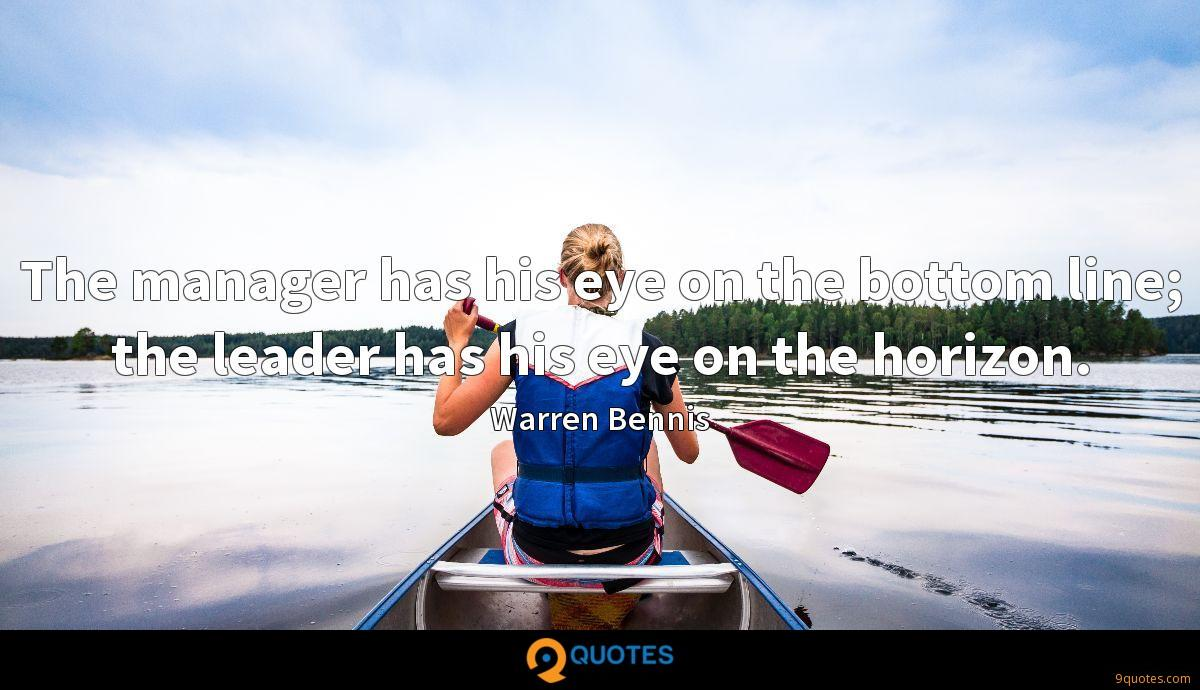 The manager has his eye on the bottom line; the leader has his eye on the horizon.