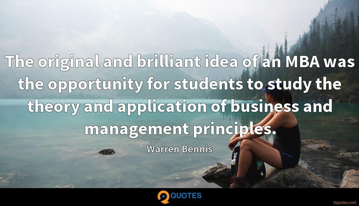 The original and brilliant idea of an MBA was the opportunity for students to study the theory and application of business and management principles.