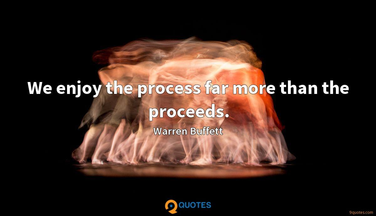 We enjoy the process far more than the proceeds.