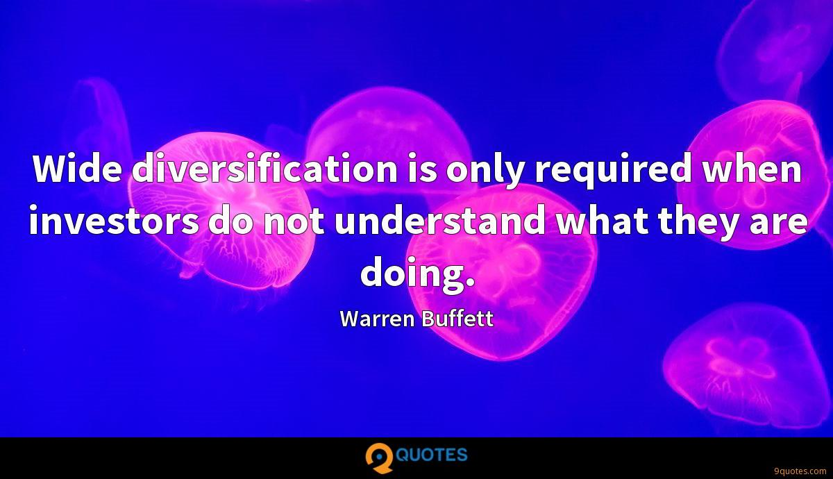 Wide diversification is only required when investors do not understand what they are doing.