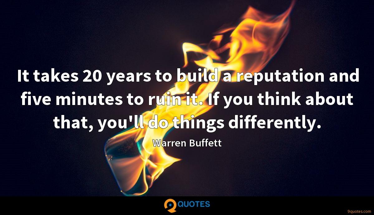 It takes 20 years to build a reputation and five minutes to ruin it. If you think about that, you'll do things differently.
