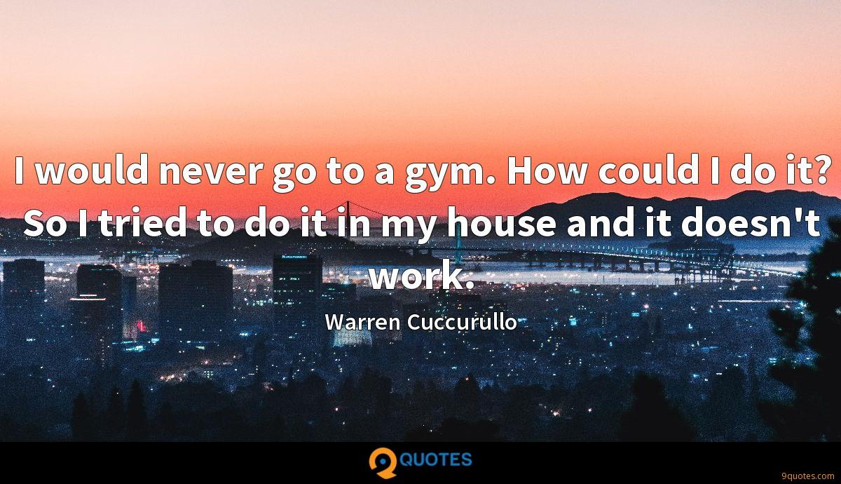 I would never go to a gym. How could I do it? So I tried to do it in my house and it doesn't work.