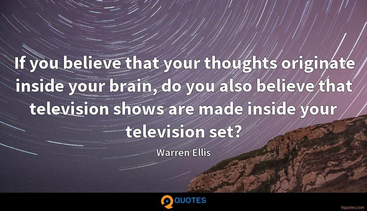 If you believe that your thoughts originate inside your brain, do you also believe that television shows are made inside your television set?